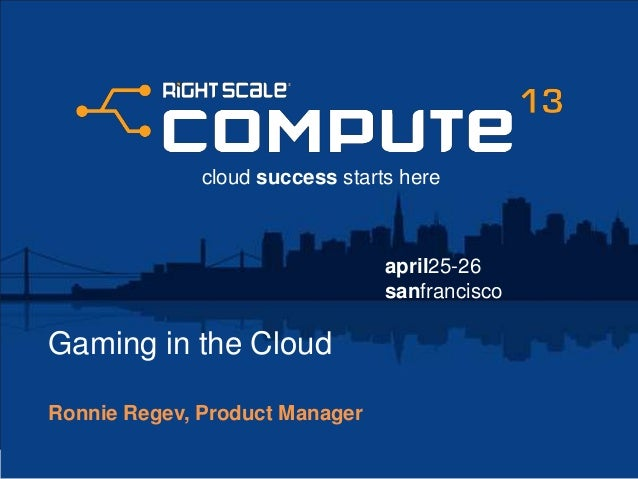 april25-26sanfranciscocloud success starts hereGaming in the CloudRonnie Regev, Product Manager