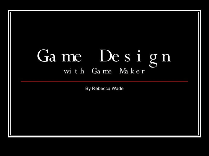 Game Design with Game Maker By Rebecca Wade