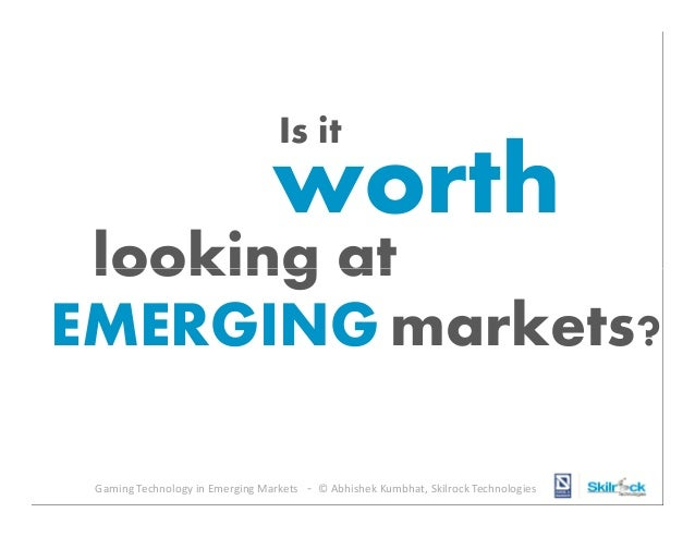 Is it  worth  looking at EMERGING markets? Gaming Technology in Emerging Markets - © Abhishek Kumbhat, Skilrock Technologi...