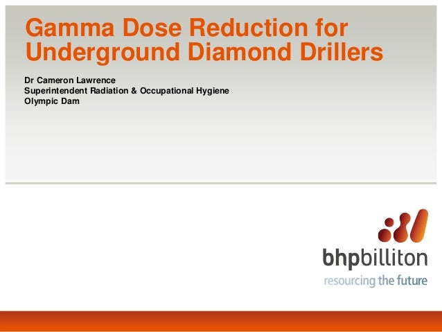 Gamma Dose Reduction for Underground Diamond Drillers Dr Cameron Lawrence Superintendent Radiation & Occupational Hygiene ...