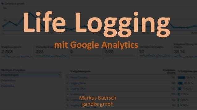 .de ANALYTICS INSIGHTS #04 Life Logging mit Google Analytics Markus Baersch gandke gmbh