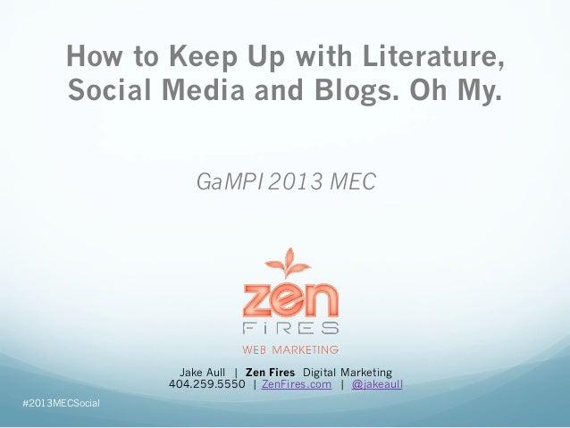 GaMPI 2013 MECJake Aull | Zen Fires Digital Marketing404.259.5550 | ZenFires.com | @jakeaullHow to Keep Up with Literature...