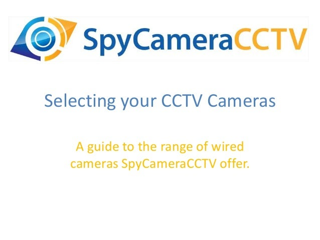 Selecting your CCTV Cameras A guide to the range of wired cameras SpyCameraCCTV offer.