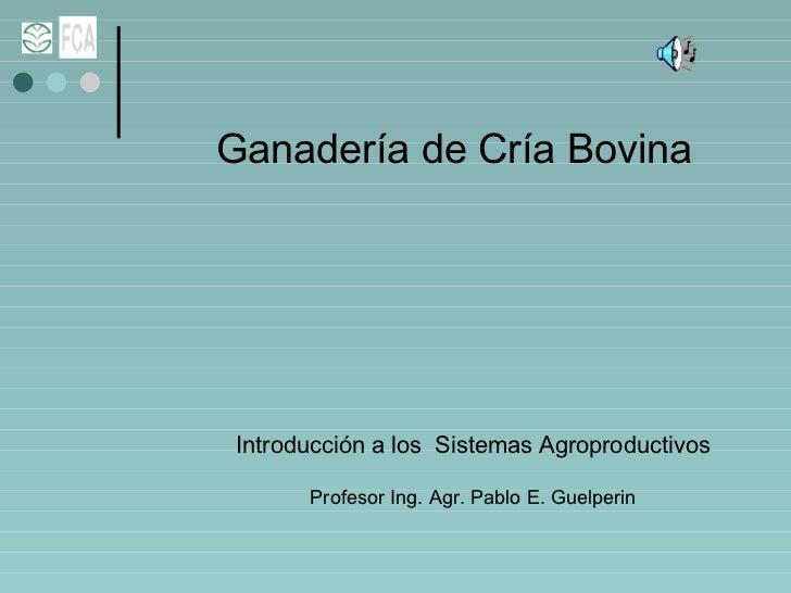 Ganadería de Cría Bovina Introducción a los  Sistemas Agroproductivos Profesor Ing. Agr. Pablo E. Guelperin