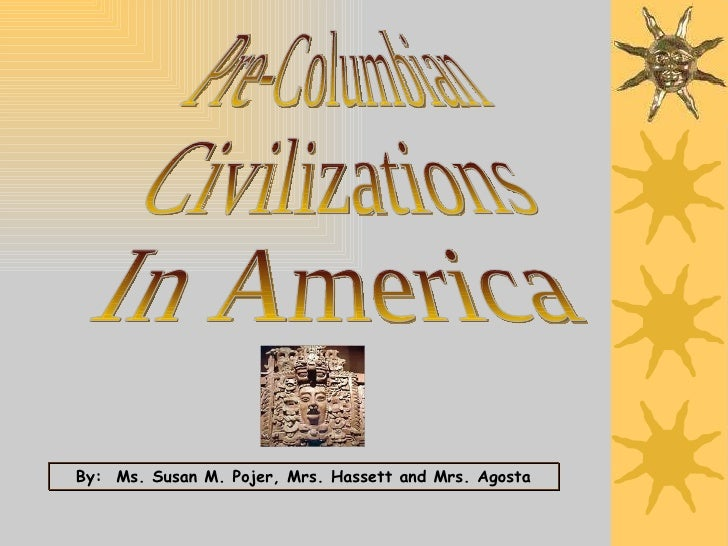 Pre-Columbian Civilizations In America By:  Ms. Susan M. Pojer, Mrs. Hassett and Mrs. Agosta