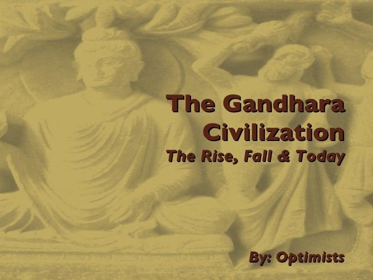 The Gandhara Civilization The Rise, Fall & Today   By: Optimists