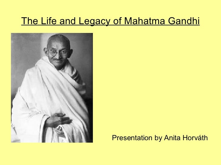 The Life and Legacy of Mahatma Gandhi                       Presentation by Anita Horváth