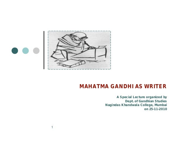 MAHATMA GANDHI AS WRITER A Special Lecture organized by Dept. of Gandhian Studies Nagindas Khandwala College, Mumbai on 25...