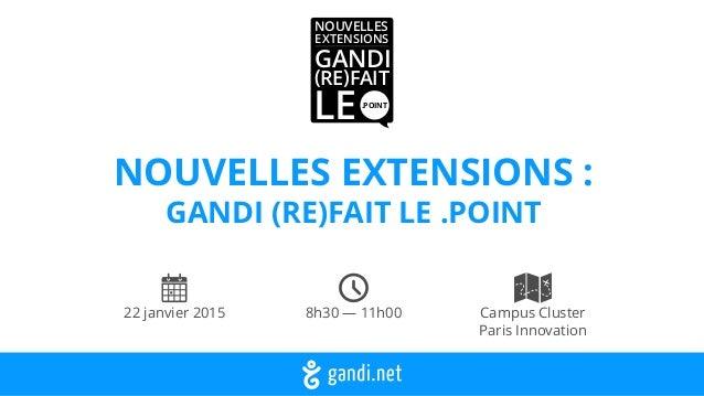 NOUVELLES EXTENSIONS : GANDI (RE)FAIT LE .POINT 22 janvier 2015 8h30 — 11h00 Campus Cluster Paris Innovation NOUVELLES EX...
