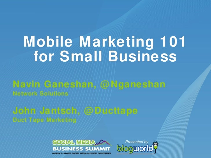 Mobile Marketing 101 for Small Business Navin Ganeshan, @Nganeshan Network Solutions John Jantsch, @Ducttape Duct Tape Mar...