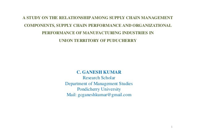 A STUDY ON THE RELATIONSHIP AMONG SUPPLY CHAIN MANAGEMENT COMPONENTS, SUPPLY CHAIN PERFORMANCE AND ORGANIZATIONAL PERFORMANCE OF MANUFACTURING INDUSTRIES IN UNION TERRITORY OF PUDUCHERRY