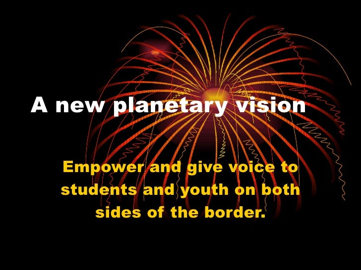 A new planetary vision Empower and give voice to students and youth on both sides of the border.