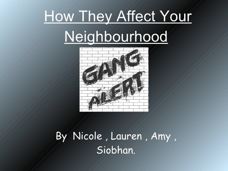 How They Affect Your Neighbourhood   By  Nicole , Lauren , Amy , Siobhan.