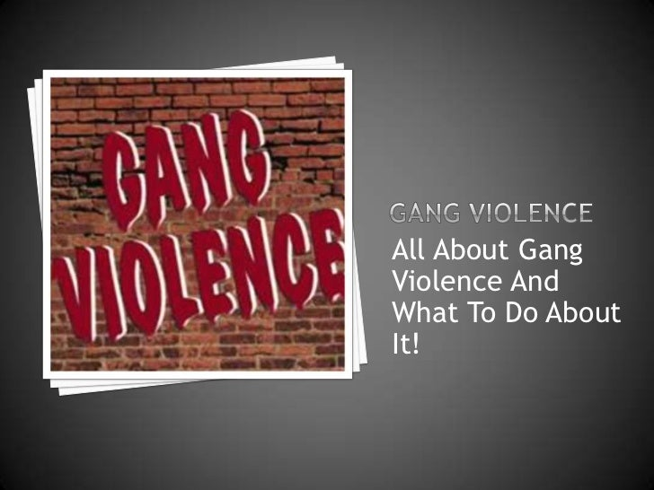 Gang Violence<br />All About Gang ViolenceAnd What To Do About It!<br />