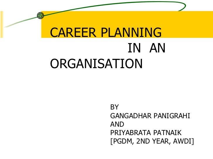 CAREER PLANNING  IN  AN ORGANISATION BY GANGADHAR PANIGRAHI AND PRIYABRATA PATNAIK [PGDM, 2ND YEAR, AWDI]
