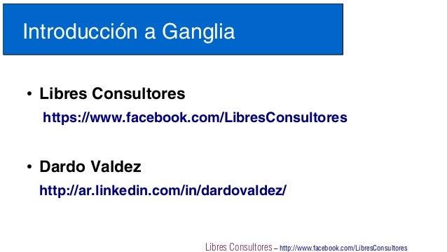 Libres Consultores – http://www.facebook.com/LibresConsultoresIntroducción a Ganglia●Libres Consultoreshttps://www.faceboo...