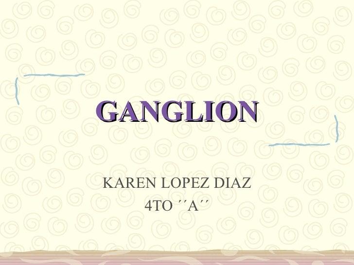 GANGLION KAREN LOPEZ DIAZ 4TO ´´A´´