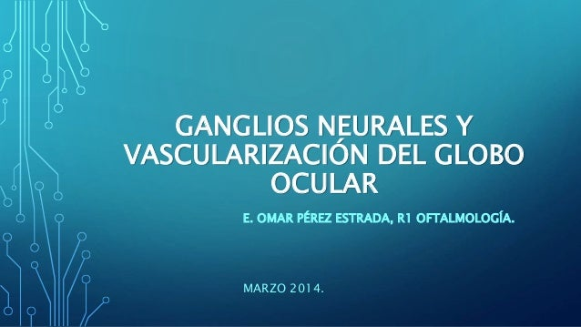 GANGLIOS NEURALES Y VASCULARIZACIÓN DEL GLOBO OCULAR E. OMAR PÉREZ ESTRADA, R1 OFTALMOLOGÍA. MARZO 2014.