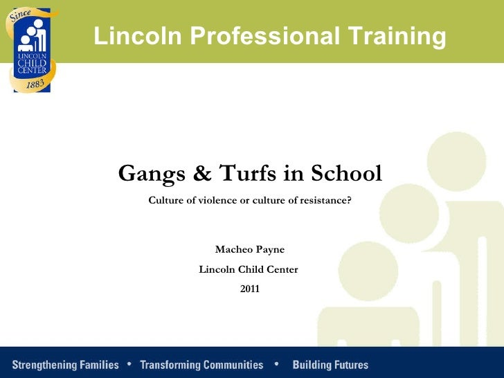 Gangs & Turfs in School Culture of violence or culture of resistance? Macheo Payne Lincoln Child Center  2011 Lincoln Prof...