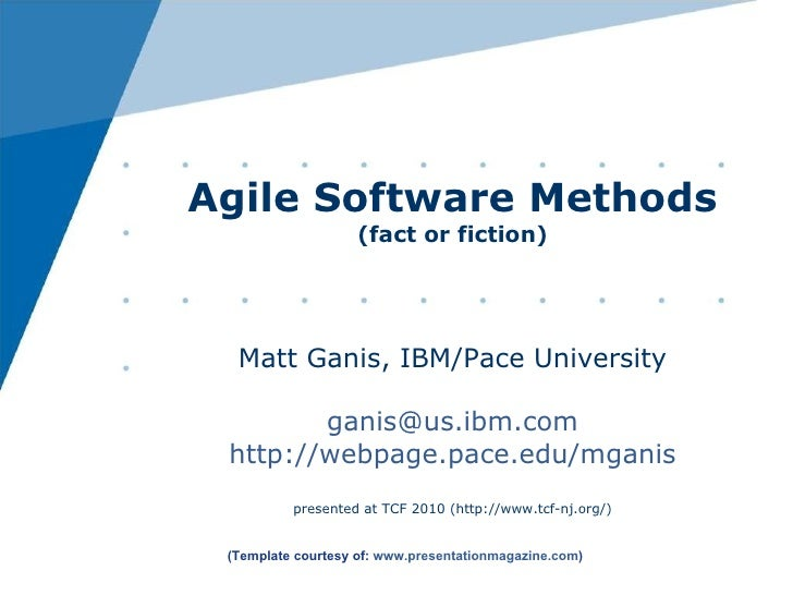 Agile Software Methods (fact or fiction) Matt Ganis, IBM/Pace University [email_address] http://webpage.pace.edu/mganis pr...