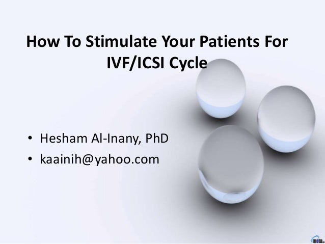 How To Stimulate Your Patients For IVF/ICSI Cycle • Hesham Al-Inany, PhD • kaainih@yahoo.com