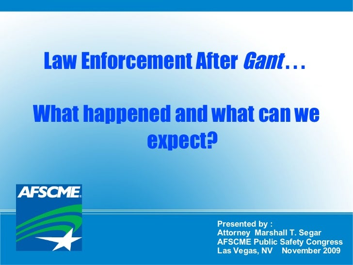 Law Enforcement After  Gant  . . .  What happened and what can we expect? Presented by :  Attorney  Marshall T. Segar AFSC...