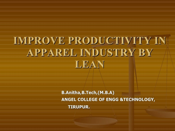 IMPROVE PRODUCTIVITY IN APPAREL INDUSTRY BY LEAN <ul><li>B.Anitha,B.Tech,(M.B.A) </li></ul><ul><li>ANGEL COLLEGE OF ENGG &...