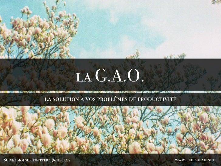 la G.A.O.                   la solution à vos problèmes de productivitéSuivez moi sur twitter : @hellgy                   ...