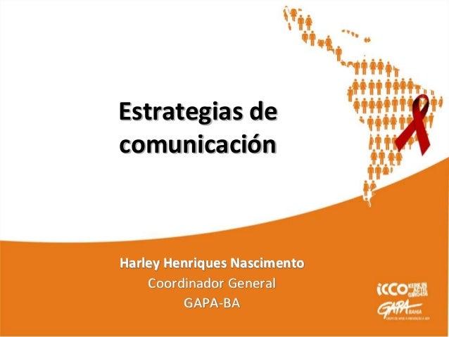 Estrategias de comunicación Harley Henriques Nascimento Coordinador General GAPA-BA