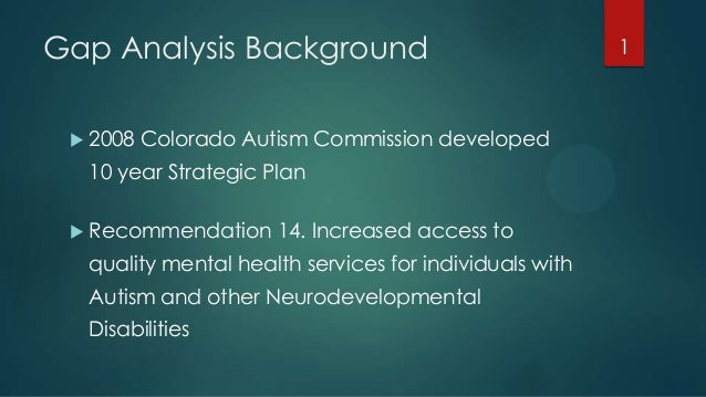 Gap Analysis Background  2008 Colorado Autism Commission developed 10 year Strategic Plan  Recommendation 14. Increased ...