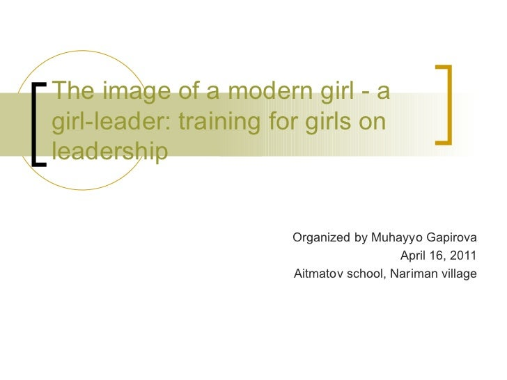 The image of a modern girl - a girl-leader: training for girls on leadership Organized by Muhayyo Gapirova April 16, 2011 ...