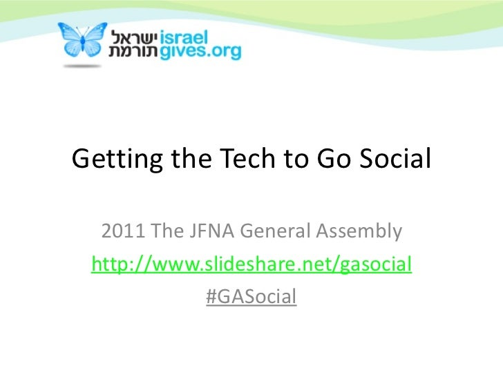 Getting the Tech to Go Social 2011 The JFNA General Assembly http:// www.slideshare.net/gasocial #GASocial