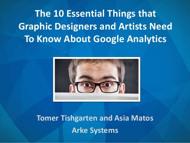 The 10 Essential Things that Graphic Designers and Artists Need To Know About Google Analytics Tomer Tishgarten and Asia M...