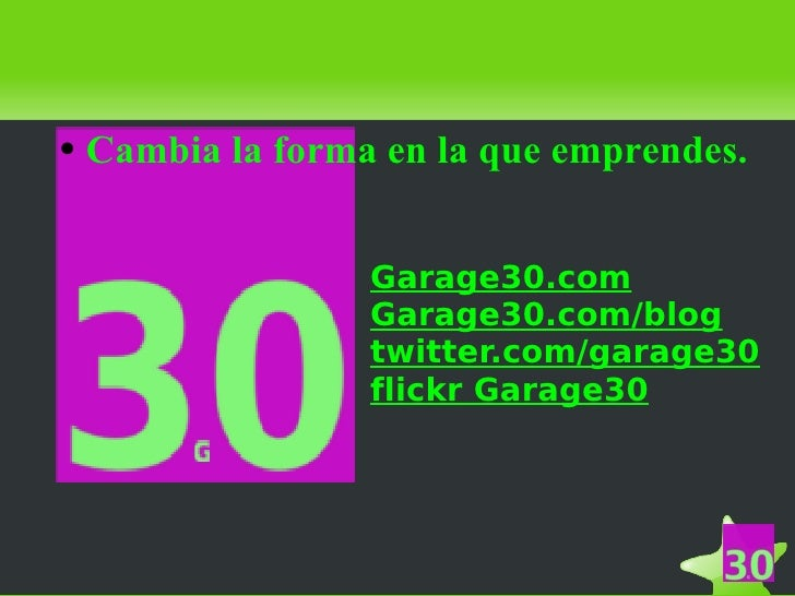 <ul><ul><li>Cambia la forma en la que emprendes.   </li></ul></ul><ul><ul><li>Garage30.com </li></ul></ul><ul><ul><li>Gara...