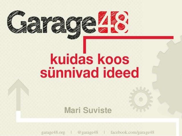 Mari Suvistegarage48.org   |   @garage48   |   facebook.com/garage48
