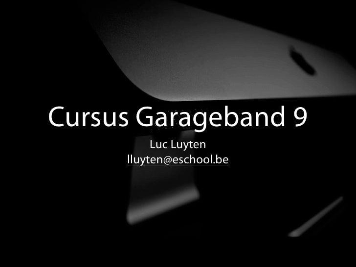 Cursus Garageband 9           Luc Luyten      lluyten@eschool.be