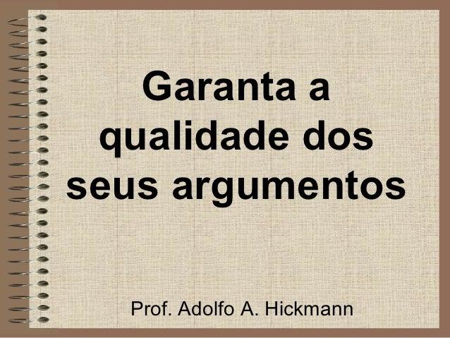Garanta a qualidade dosseus argumentos  Prof. Adolfo A. Hickmann