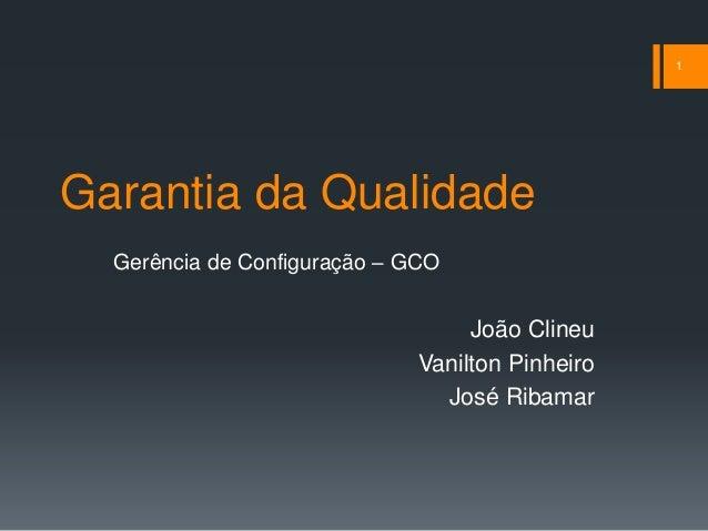 Garantia da Qualidade Gerência de Configuração – GCO João Clineu Vanilton Pinheiro José Ribamar 1