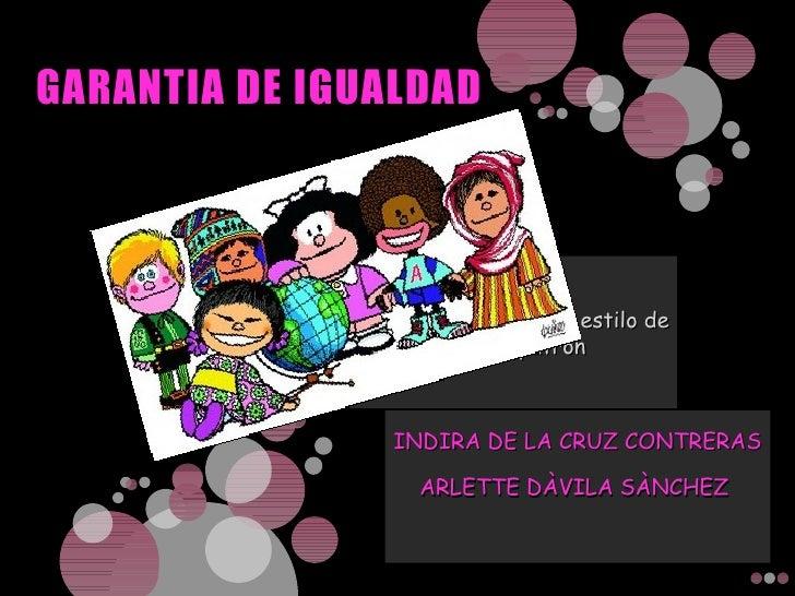 GARANTIA DE IGUALDAD INDIRA DE LA CRUZ CONTRERAS ARLETTE DÀVILA SÀNCHEZ http://2.bp.blogspot.com/_SV8l8vXfIcQ/S1JabHlBbSI/...