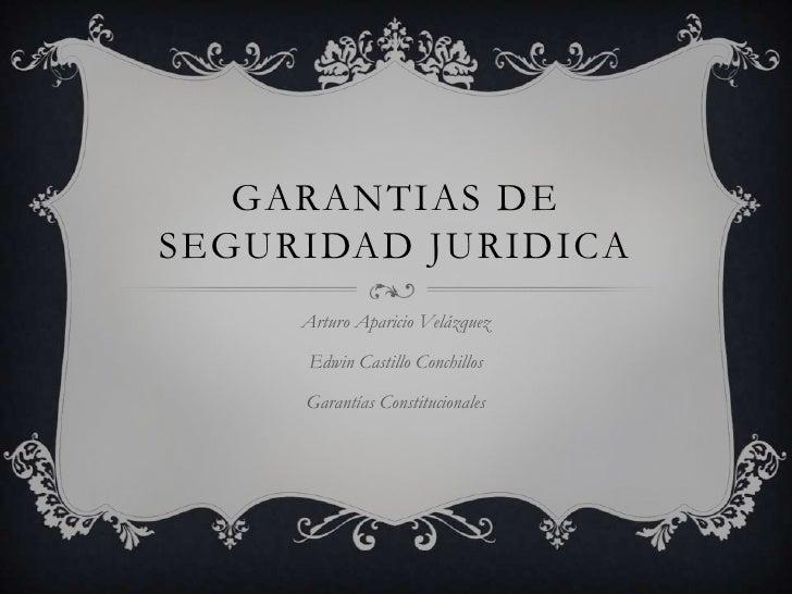 GARANTIAS DE SEGURIDAD JURIDICA<br />Arturo Aparicio Velázquez<br />Edwin Castillo Conchillos<br />Garantías Constituciona...