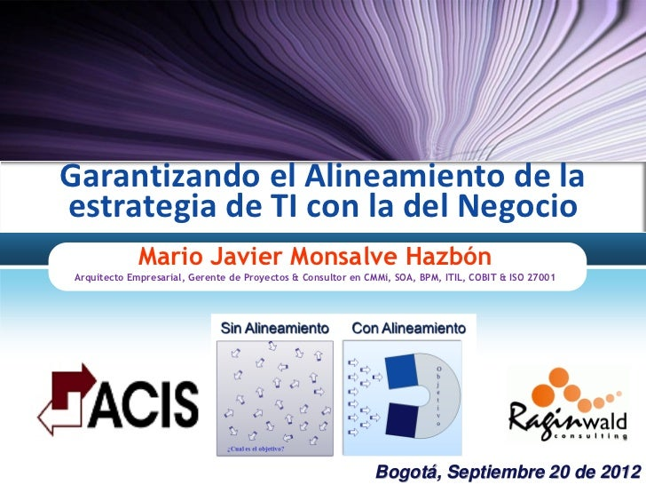Garantizando el Alineamiento de laestrategia de TI con la del Negocio             Mario Javier Monsalve HazbónArquitecto E...