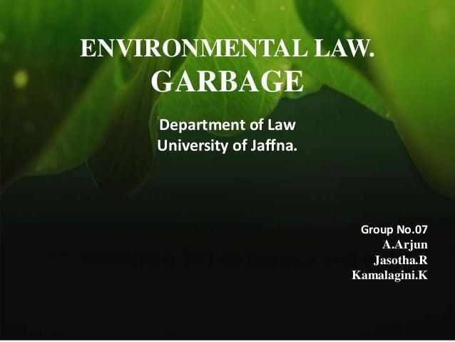 ENVIRONMENTAL LAW.  GARBAGE Department of Law University of Jaffna.  Group No.07 A.Arjun Jasotha.R Kamalagini.K