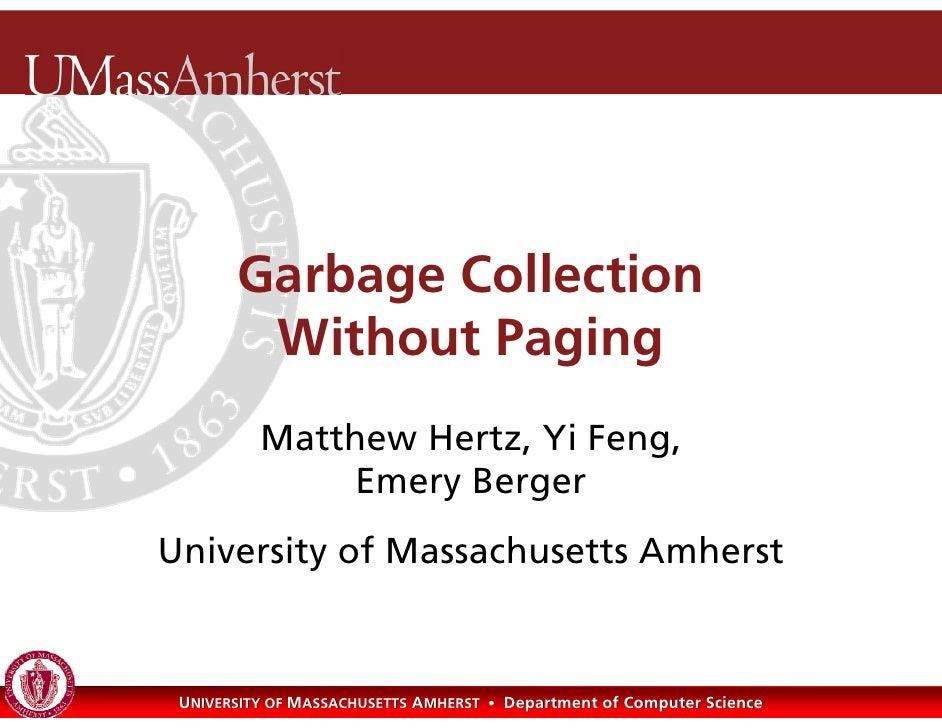 Garbage Collection         Without Paging           Matthew Hertz, Yi Feng,               Emery Berger University of Massa...