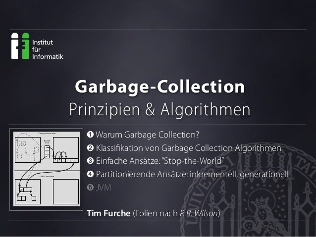 Garbage-Collection Prinzipien & Algorithmen ➊ Warum Garbage Collection? ➋ Klassifikation von Garbage Collection Algorithmen...