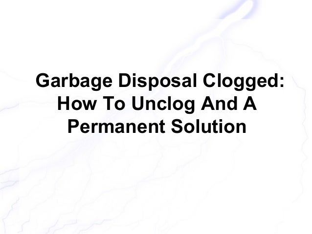 Garbage disposal clogged how to unclog and a permanent solution