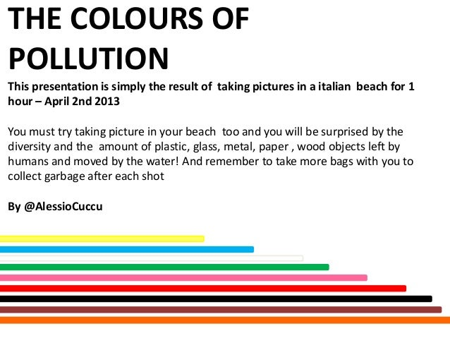 THE COLOURS OFPOLLUTIONThis presentation is simply the result of taking pictures in a italian beach for 1hour – April 2nd ...