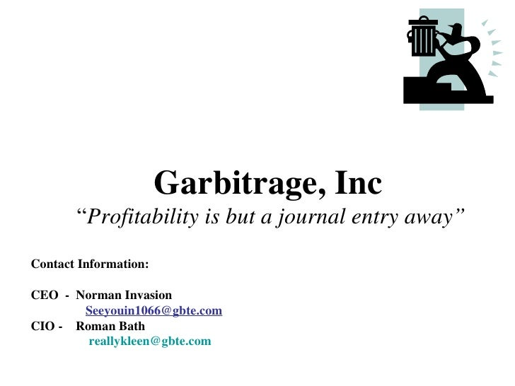 "Garbitrage, Inc       ""Profitability is but a journal entry away""Contact Information:CEO - Norman Invasion       Seeyouin1..."