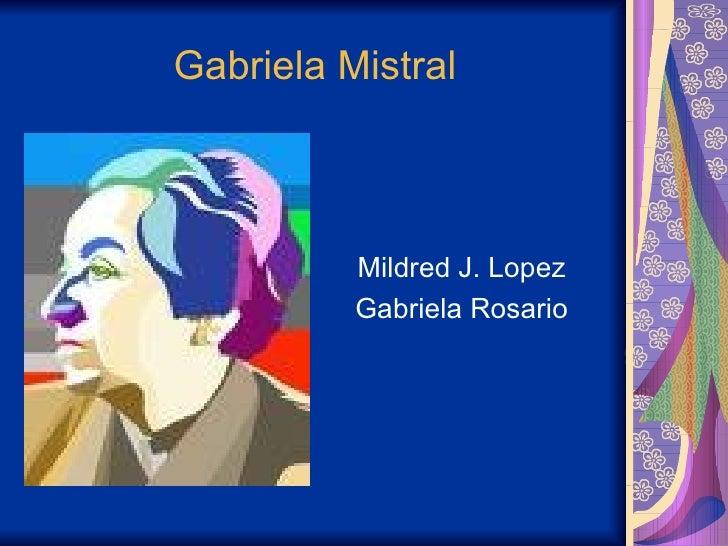 Gabriela Mistral <ul><li>Mildred J. Lopez  </li></ul><ul><li>Gabriela Rosario  </li></ul>