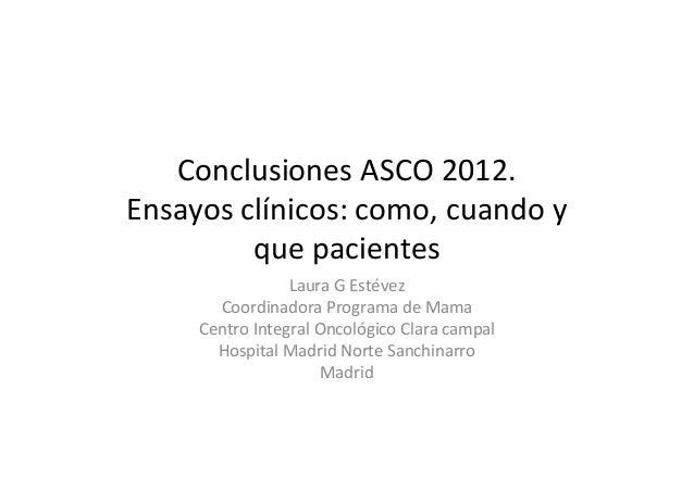 Conclusiones ASCO 2012.Ensayos clínicos: como, cuando y         que pacientes                 Laura G Estévez       Coordi...