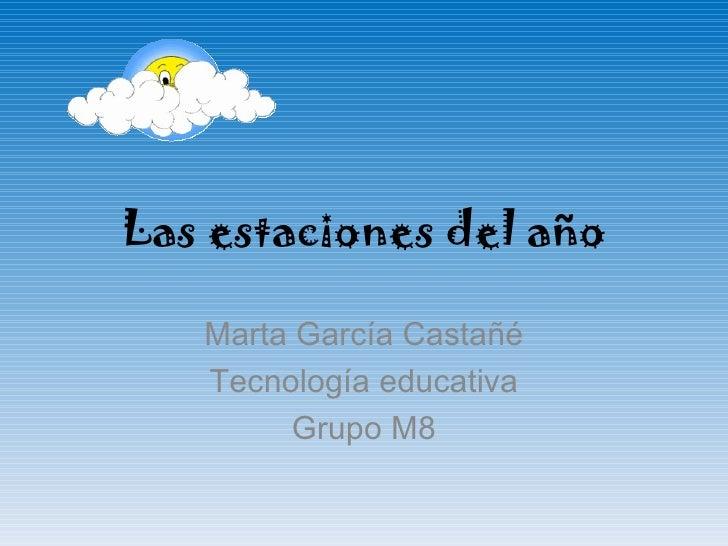 Las estaciones del año Marta García Castañé Tecnología  educativa Grupo M8